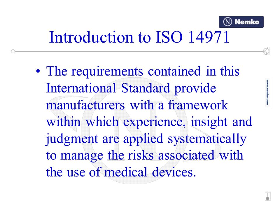 Introduction to ISO 14971 This International Standard was developed specifically for medical device and medical system manufacturers using established principles of risk management.