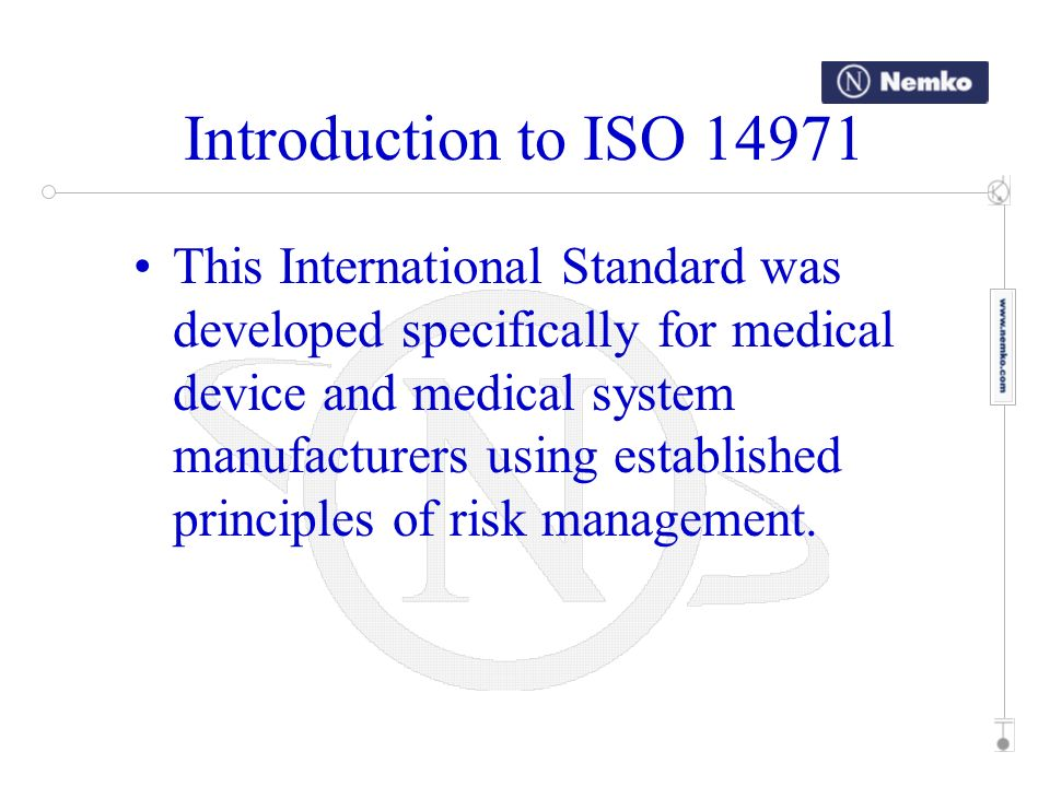 Introduction to ISO 14971 This International Standard deals with processes for managing risks, primarily to the patient, but also to the operator, other persons, other equipment and the environment.