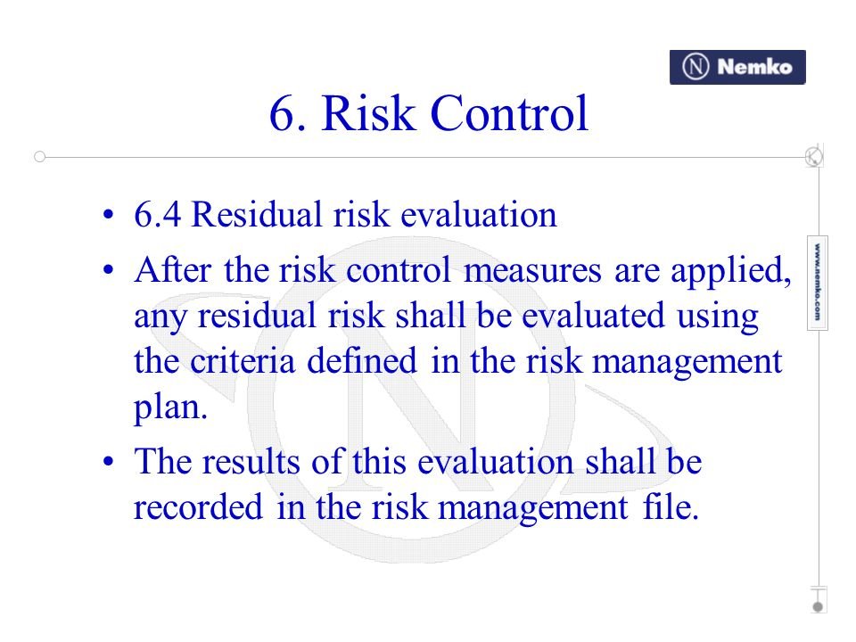 6. Risk Control 6.4 Residual risk evaluation After the risk control measures are applied, any residual risk shall be evaluated using the criteria defi