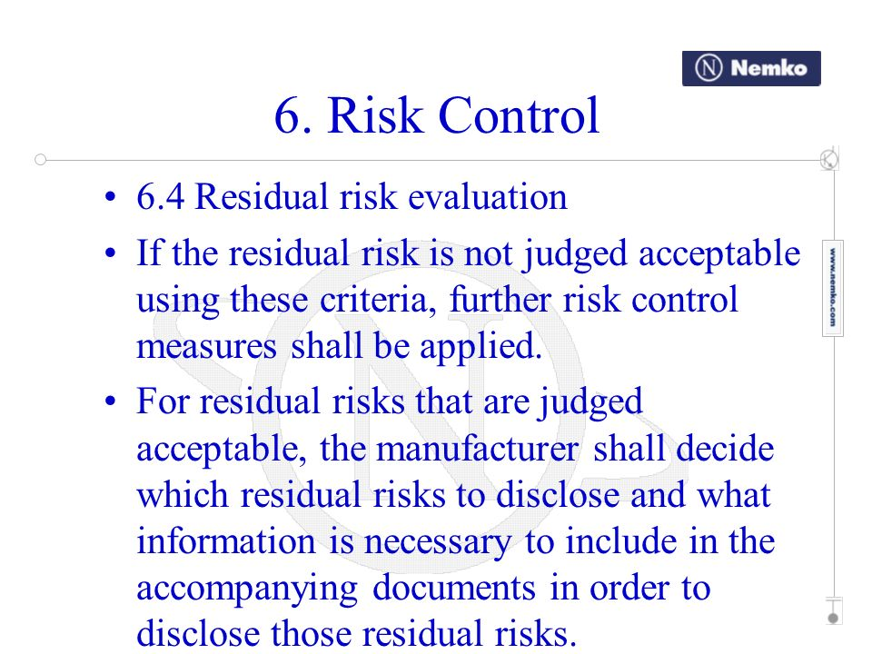 6. Risk Control 6.4 Residual risk evaluation If the residual risk is not judged acceptable using these criteria, further risk control measures shall b