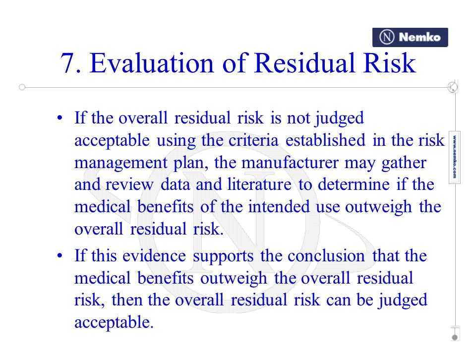 7. Evaluation of Residual Risk If the overall residual risk is not judged acceptable using the criteria established in the risk management plan, the m