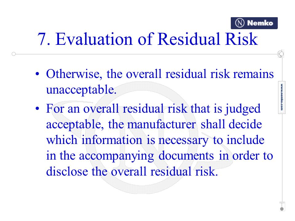 7. Evaluation of Residual Risk Otherwise, the overall residual risk remains unacceptable. For an overall residual risk that is judged acceptable, the