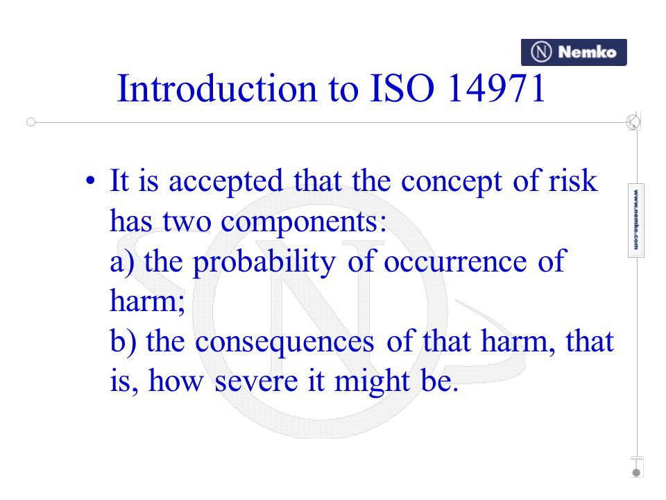 Introduction to ISO 14971 This International Standard specifies a process through which the manufacturer of a medical device can identify hazards associated with a medical device, estimate and evaluate the risks associated with these hazards, control these risks, and monitor the effectiveness of that control.