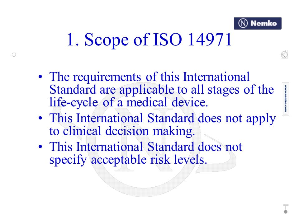 1. Scope of ISO 14971 The requirements of this International Standard are applicable to all stages of the life-cycle of a medical device. This Interna