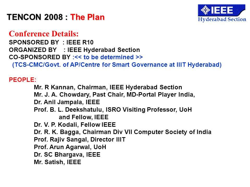 Hyderabad Section Conference Details: SPONSORED BY : IEEE R10 ORGANIZED BY : IEEE Hyderabad Section CO-SPONSORED BY : > (TCS-CMC/Govt. of AP/Centre fo