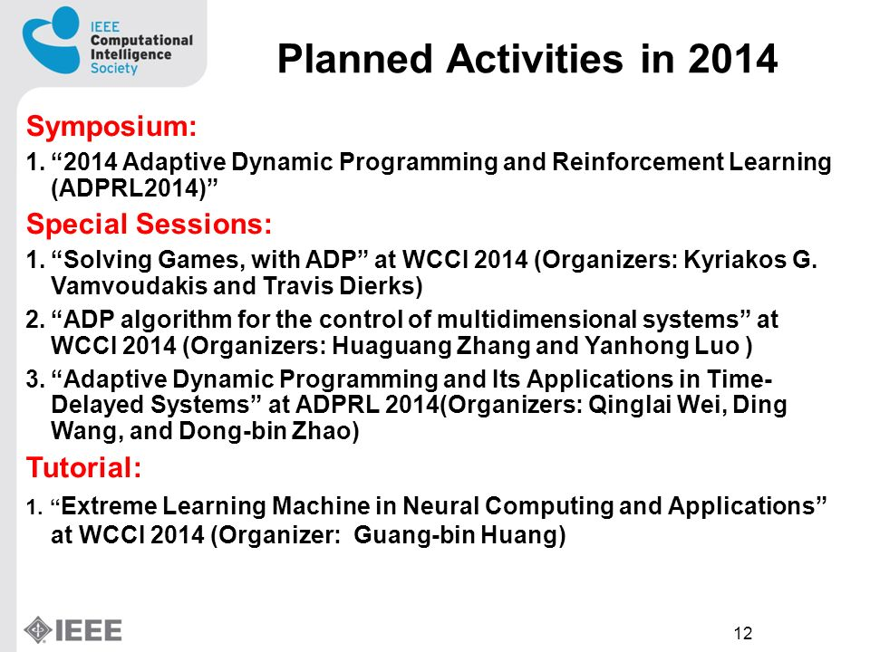 12 Planned Activities in 2014 Symposium: 1.2014 Adaptive Dynamic Programming and Reinforcement Learning (ADPRL2014) Special Sessions: 1.Solving Games, with ADP at WCCI 2014 (Organizers: Kyriakos G.