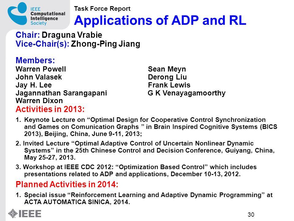 30 Task Force Report Applications of ADP and RL Chair: Draguna Vrabie Vice-Chair(s): Zhong-Ping Jiang Members: Warren Powell Sean Meyn John Valasek Derong Liu Jay H.