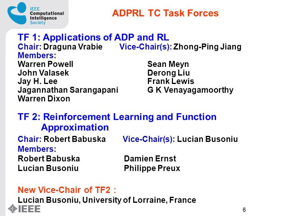 6 TF 1: Applications of ADP and RL Chair: Draguna Vrabie Vice-Chair(s): Zhong-Ping Jiang Members: Warren Powell Sean Meyn John Valasek Derong Liu Jay H.