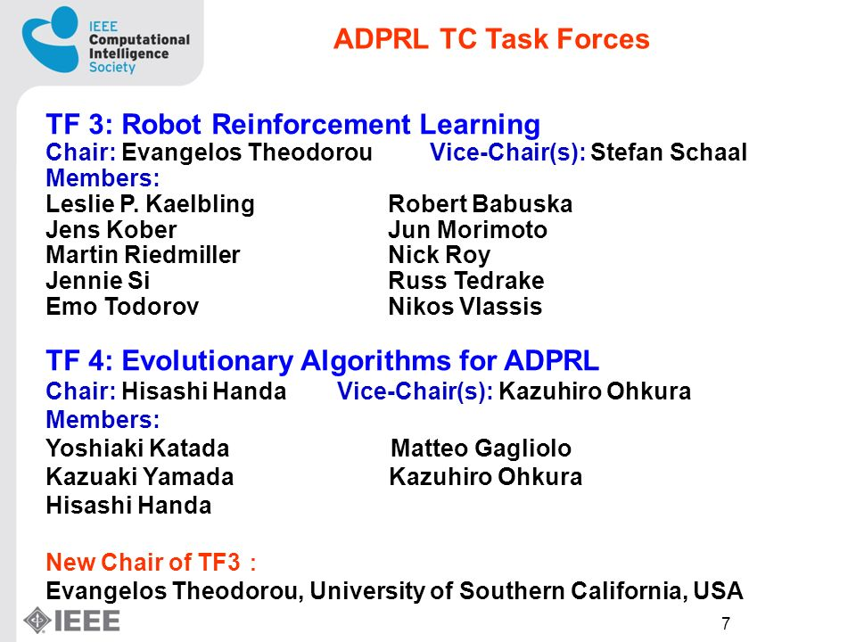 7 TF 3: Robot Reinforcement Learning Chair: Evangelos Theodorou Vice-Chair(s): Stefan Schaal Members: Leslie P.