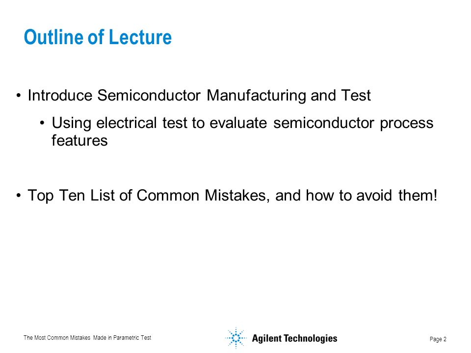 The Most Common Mistakes Made in Parametric Test Page 2 Outline of Lecture Introduce Semiconductor Manufacturing and Test Using electrical test to evaluate semiconductor process features Top Ten List of Common Mistakes, and how to avoid them!