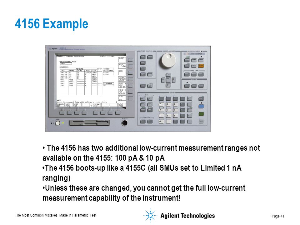 The Most Common Mistakes Made in Parametric Test Page 41 4156 Example The 4156 has two additional low-current measurement ranges not available on the 4155: 100 pA & 10 pA The 4156 boots-up like a 4155C (all SMUs set to Limited 1 nA ranging) Unless these are changed, you cannot get the full low-current measurement capability of the instrument!