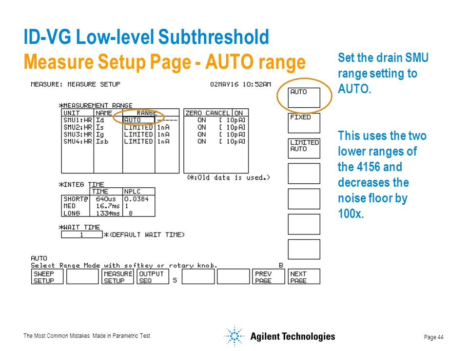 The Most Common Mistakes Made in Parametric Test Page 44 ID-VG Low-level Subthreshold Measure Setup Page - AUTO range Set the drain SMU range setting to AUTO.