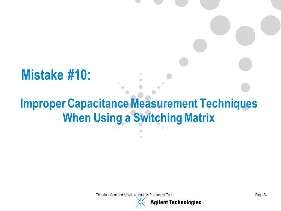 The Most Common Mistakes Made in Parametric TestPage 84 Mistake #10: Improper Capacitance Measurement Techniques When Using a Switching Matrix