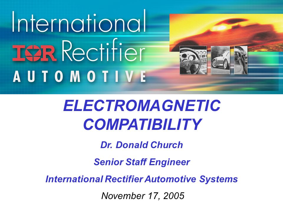 ELECTROMAGNETIC COMPATIBILITY Dr. Donald Church Senior Staff Engineer International Rectifier Automotive Systems November 17, 2005