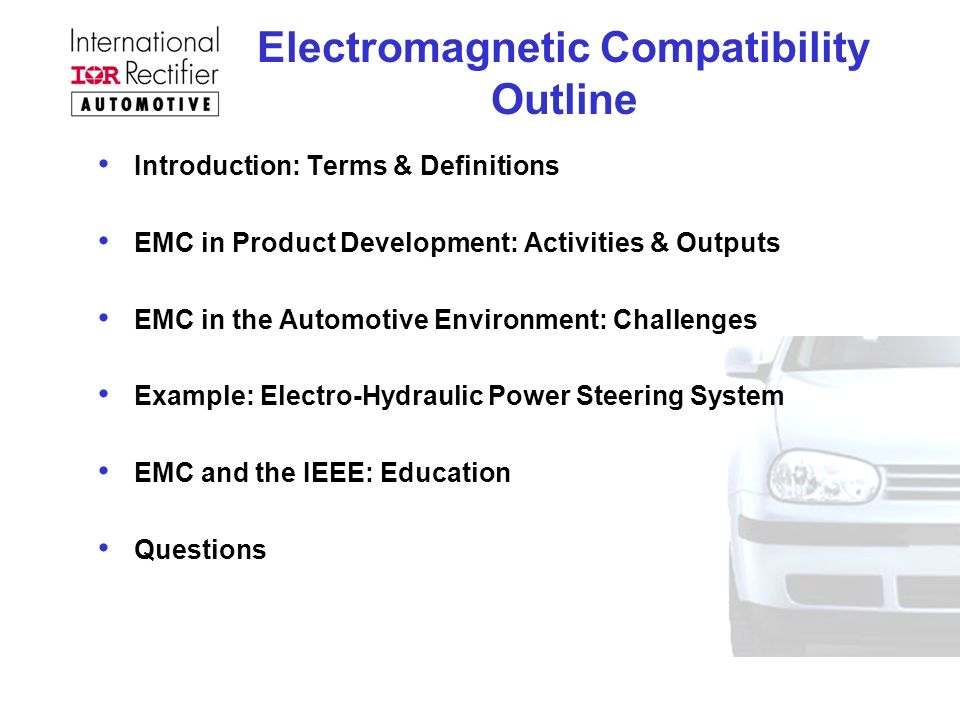 Electromagnetic Compatibility Outline Introduction: Terms & Definitions EMC in Product Development: Activities & Outputs EMC in the Automotive Environment: Challenges Example: Electro-Hydraulic Power Steering System EMC and the IEEE: Education Questions