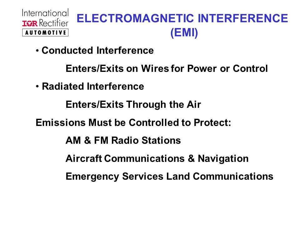 ELECTROMAGNETIC INTERFERENCE (EMI) Conducted Interference Enters/Exits on Wires for Power or Control Radiated Interference Enters/Exits Through the Air Emissions Must be Controlled to Protect: AM & FM Radio Stations Aircraft Communications & Navigation Emergency Services Land Communications