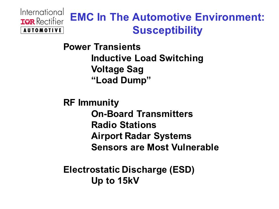 EMC In The Automotive Environment: Susceptibility Power Transients Inductive Load Switching Voltage Sag Load Dump RF Immunity On-Board Transmitters Radio Stations Airport Radar Systems Sensors are Most Vulnerable Electrostatic Discharge (ESD) Up to 15kV