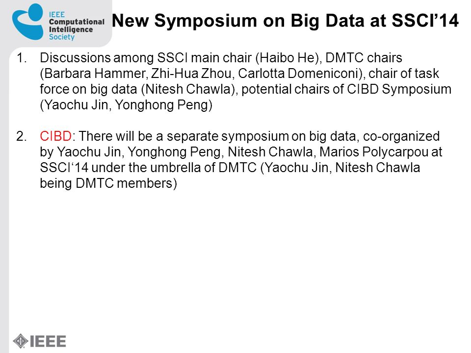 New Symposium on Big Data at SSCI14 1.Discussions among SSCI main chair (Haibo He), DMTC chairs (Barbara Hammer, Zhi-Hua Zhou, Carlotta Domeniconi), chair of task force on big data (Nitesh Chawla), potential chairs of CIBD Symposium (Yaochu Jin, Yonghong Peng) 2.CIBD: There will be a separate symposium on big data, co-organized by Yaochu Jin, Yonghong Peng, Nitesh Chawla, Marios Polycarpou at SSCI14 under the umbrella of DMTC (Yaochu Jin, Nitesh Chawla being DMTC members)