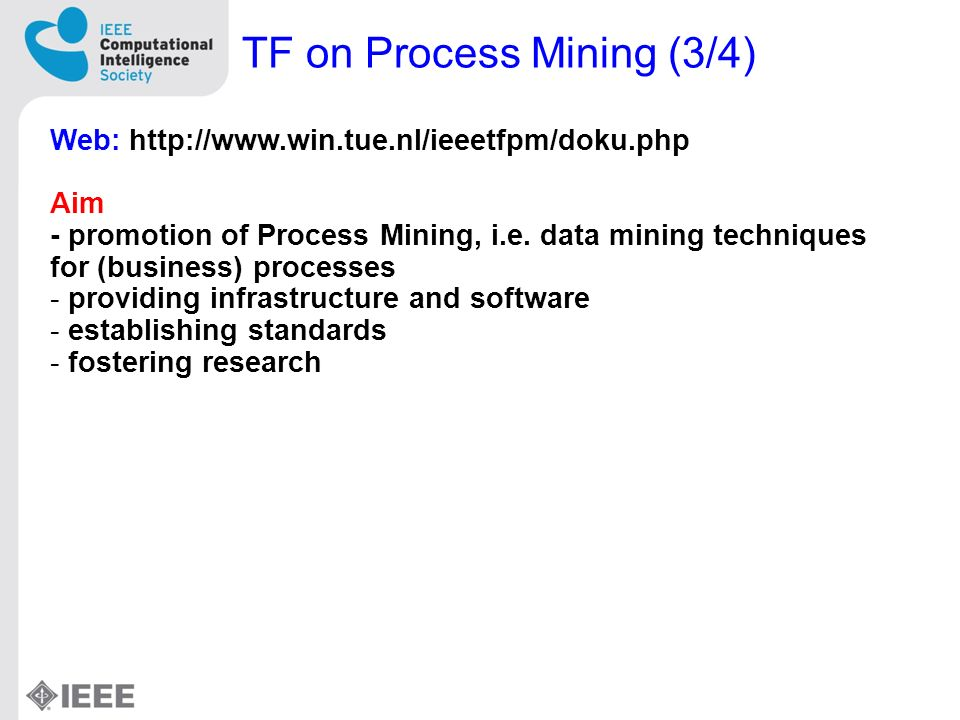 TF on Process Mining (3/4) Web: http://www.win.tue.nl/ieeetfpm/doku.php Aim - promotion of Process Mining, i.e.