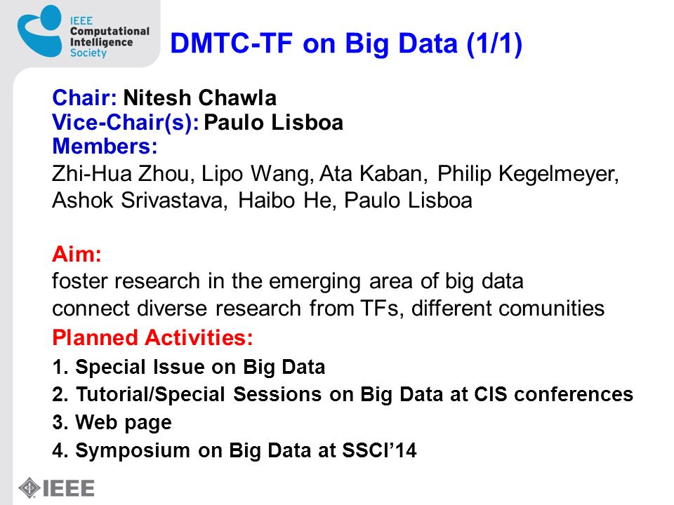 DMTC-TF on Big Data (1/1) Chair: Nitesh Chawla Vice-Chair(s): Paulo Lisboa Members: Zhi-Hua Zhou, Lipo Wang, Ata Kaban, Philip Kegelmeyer, Ashok Srivastava, Haibo He, Paulo Lisboa Aim: foster research in the emerging area of big data connect diverse research from TFs, different comunities Planned Activities: 1.