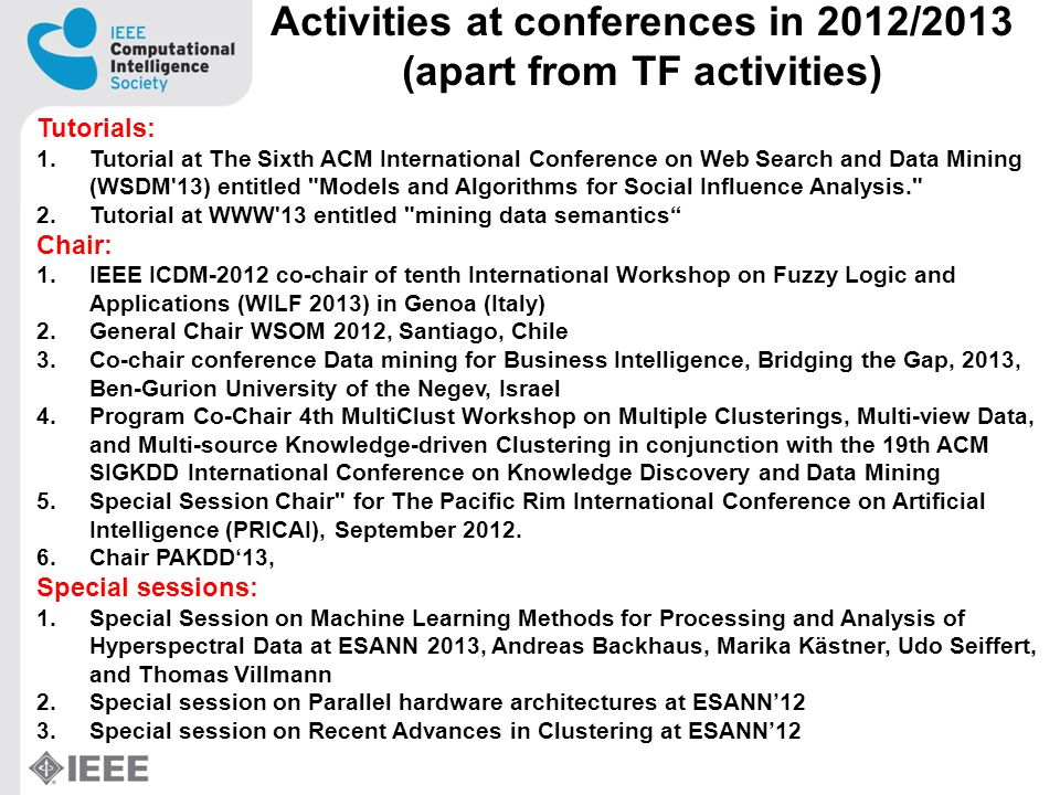 Activities at conferences in 2012/2013 (apart from TF activities) Tutorials: 1.Tutorial at The Sixth ACM International Conference on Web Search and Data Mining (WSDM 13) entitled Models and Algorithms for Social Influence Analysis. 2.Tutorial at WWW 13 entitled mining data semantics Chair: 1.IEEE ICDM-2012 co-chair of tenth International Workshop on Fuzzy Logic and Applications (WILF 2013) in Genoa (Italy) 2.General Chair WSOM 2012, Santiago, Chile 3.Co-chair conference Data mining for Business Intelligence, Bridging the Gap, 2013, Ben-Gurion University of the Negev, Israel 4.Program Co-Chair 4th MultiClust Workshop on Multiple Clusterings, Multi-view Data, and Multi-source Knowledge-driven Clustering in conjunction with the 19th ACM SIGKDD International Conference on Knowledge Discovery and Data Mining 5.Special Session Chair for The Pacific Rim International Conference on Artificial Intelligence (PRICAI), September 2012.