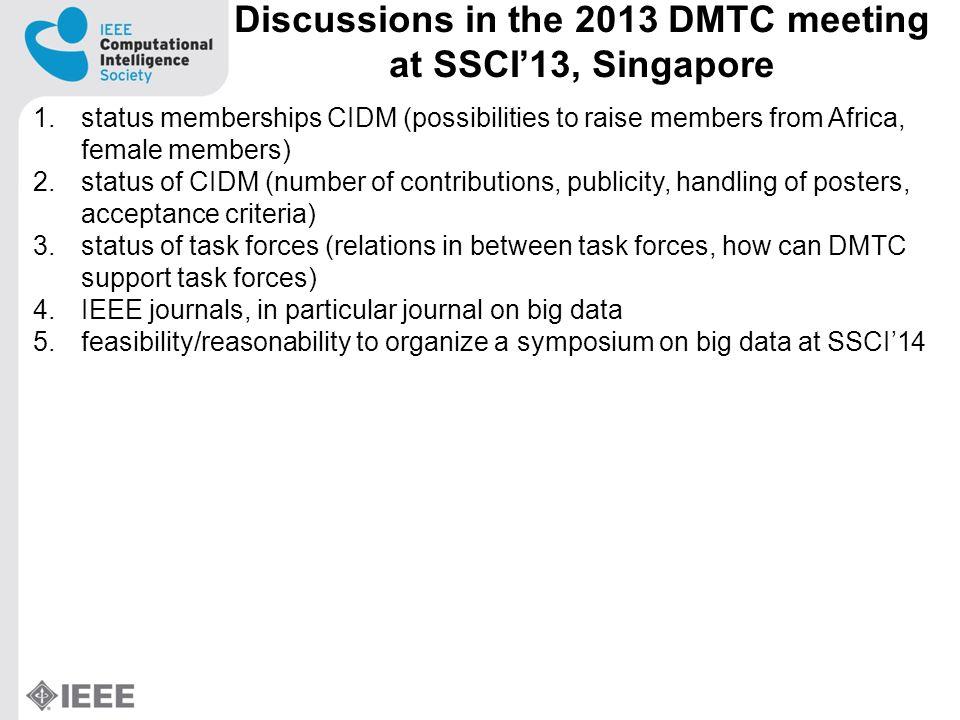 New Symposium on Big Data at SSCI14 1.Discussions among SSCI main chair (Haibo He), DMTC chairs (Barbara Hammer, Zhi-Hua Zhou, Carlotta Domeniconi), chair of task force on big data (Nitesh Chawla), potential chairs of CIBD Symposium (Yaochu Jin, Yonghong Peng) 2.CIBD: There will be a separate symposium on big data, co-organized by Yaochu Jin, Yonghong Peng, Nitesh Chawla, Marios Polycarpou at SSCI14 under the umbrella of DMTC (Yaochu Jin, Nitesh Chawla being DMTC members)