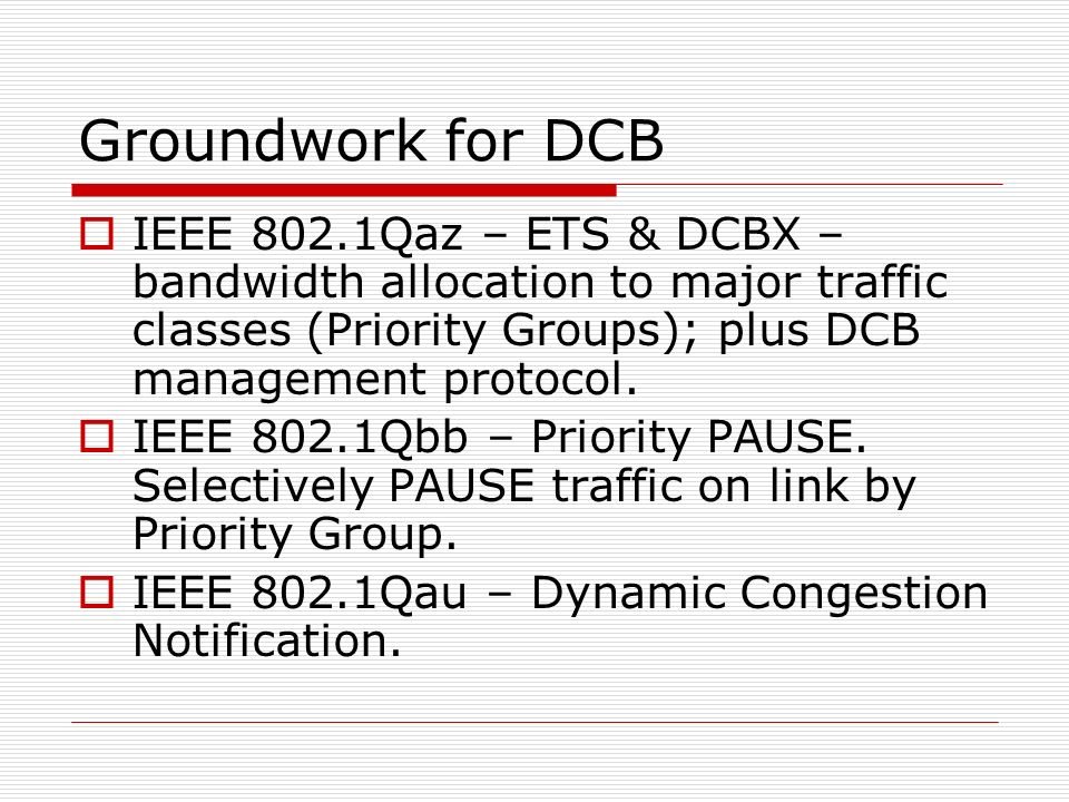Groundwork for DCB IEEE 802.1Qaz – ETS & DCBX – bandwidth allocation to major traffic classes (Priority Groups); plus DCB management protocol. IEEE 80