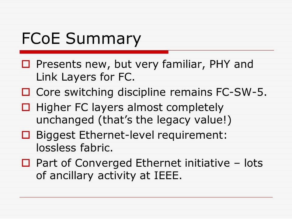 FCoE Summary Presents new, but very familiar, PHY and Link Layers for FC. Core switching discipline remains FC-SW-5. Higher FC layers almost completel