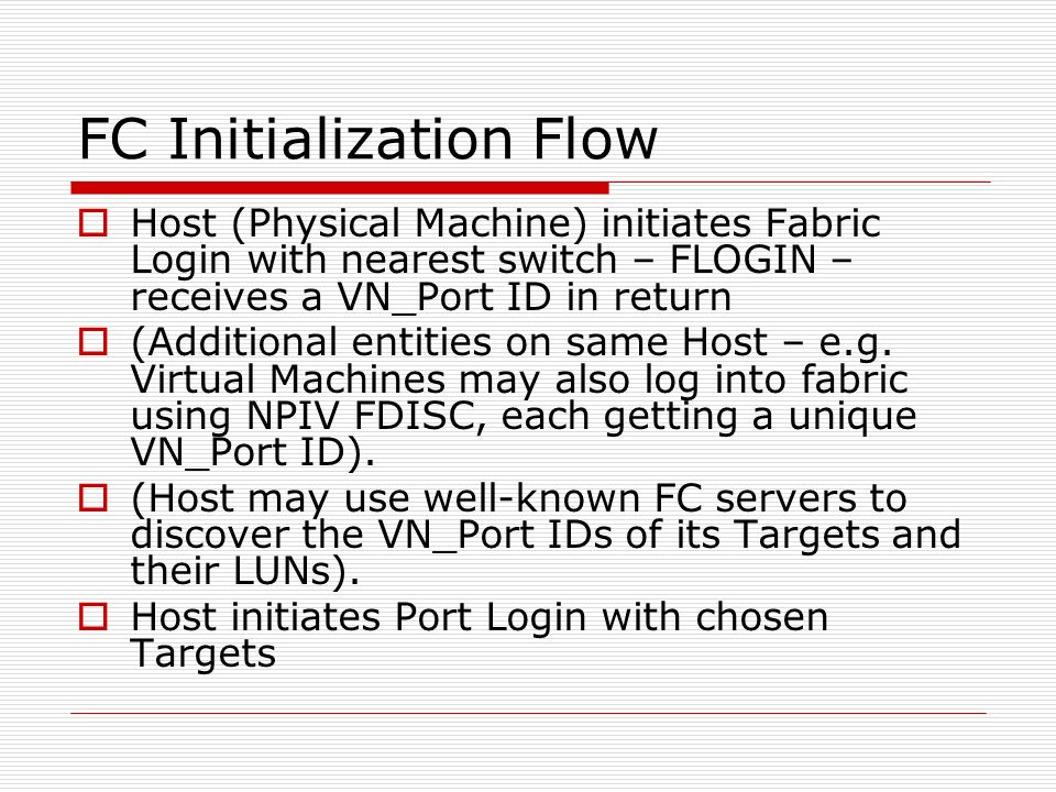 FC Initialization Flow Host (Physical Machine) initiates Fabric Login with nearest switch – FLOGIN – receives a VN_Port ID in return (Additional entit