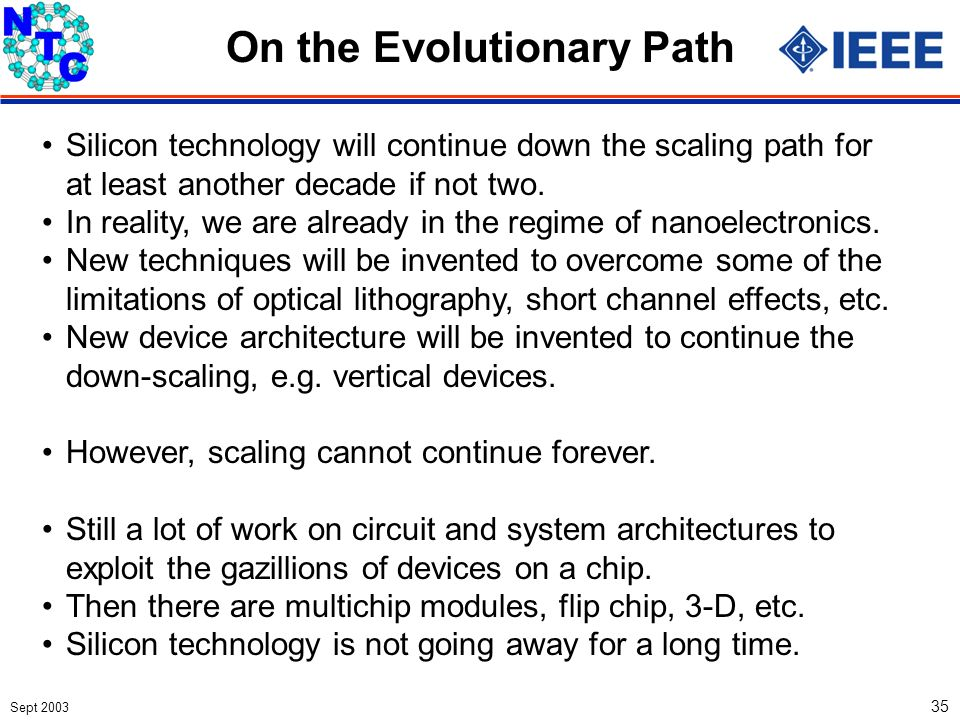Sept 2003 35 On the Evolutionary Path Silicon technology will continue down the scaling path for at least another decade if not two. In reality, we ar