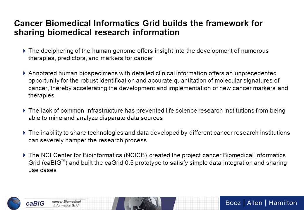 2 Tech Day VI Cancer Biomedical Informatics Grid builds the framework for sharing biomedical research information The deciphering of the human genome offers insight into the development of numerous therapies, predictors, and markers for cancer Annotated human biospecimens with detailed clinical information offers an unprecedented opportunity for the robust identification and accurate quantitation of molecular signatures of cancer, thereby accelerating the development and implementation of new cancer markers and therapies The lack of common infrastructure has prevented life science research institutions from being able to mine and analyze disparate data sources The inability to share technologies and data developed by different cancer research institutions can severely hamper the research process The NCI Center for Bioinformatics (NCICB) created the project cancer Biomedical Informatics Grid (caBIG TM ) and built the caGrid 0.5 prototype to satisfy simple data integration and sharing use cases