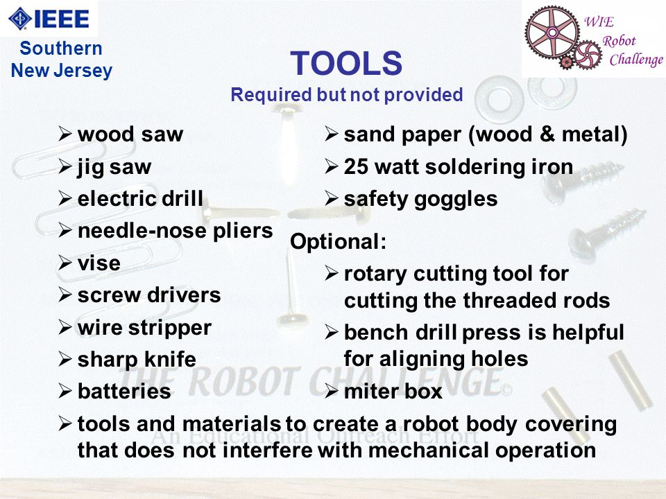 10 Southern New Jersey TOOLS Required but not provided wood saw jig saw electric drill needle-nose pliers vise screw drivers wire stripper sharp knife batteries tools and materials to create a robot body covering that does not interfere with mechanical operation sand paper (wood & metal) 25 watt soldering iron safety goggles Optional: rotary cutting tool for cutting the threaded rods bench drill press is helpful for aligning holes miter box