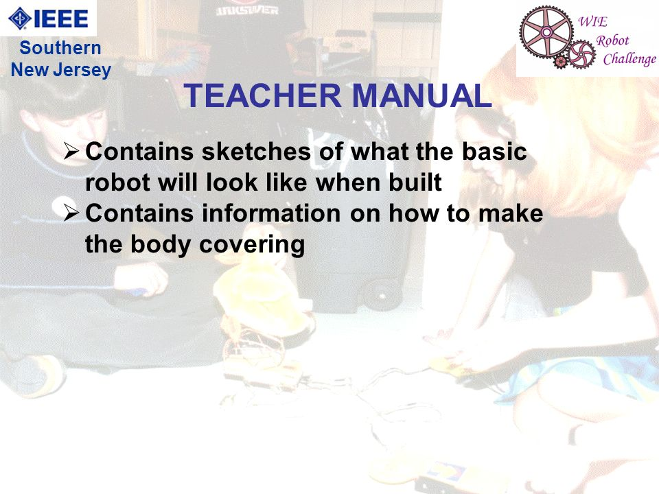 17 Contains sketches of what the basic robot will look like when built Contains information on how to make the body covering TEACHER MANUAL Southern New Jersey