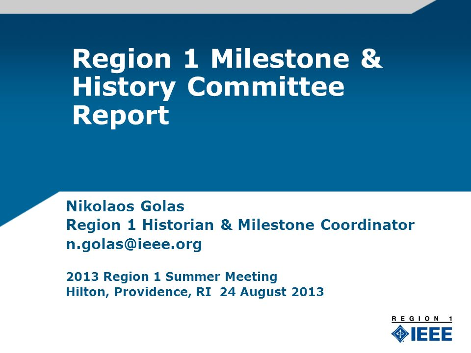 Region 1 Milestone & History Committee Report Nikolaos Golas Region 1 Historian & Milestone Coordinator n.golas@ieee.org 2013 Region 1 Summer Meeting Hilton, Providence, RI 24 August 2013