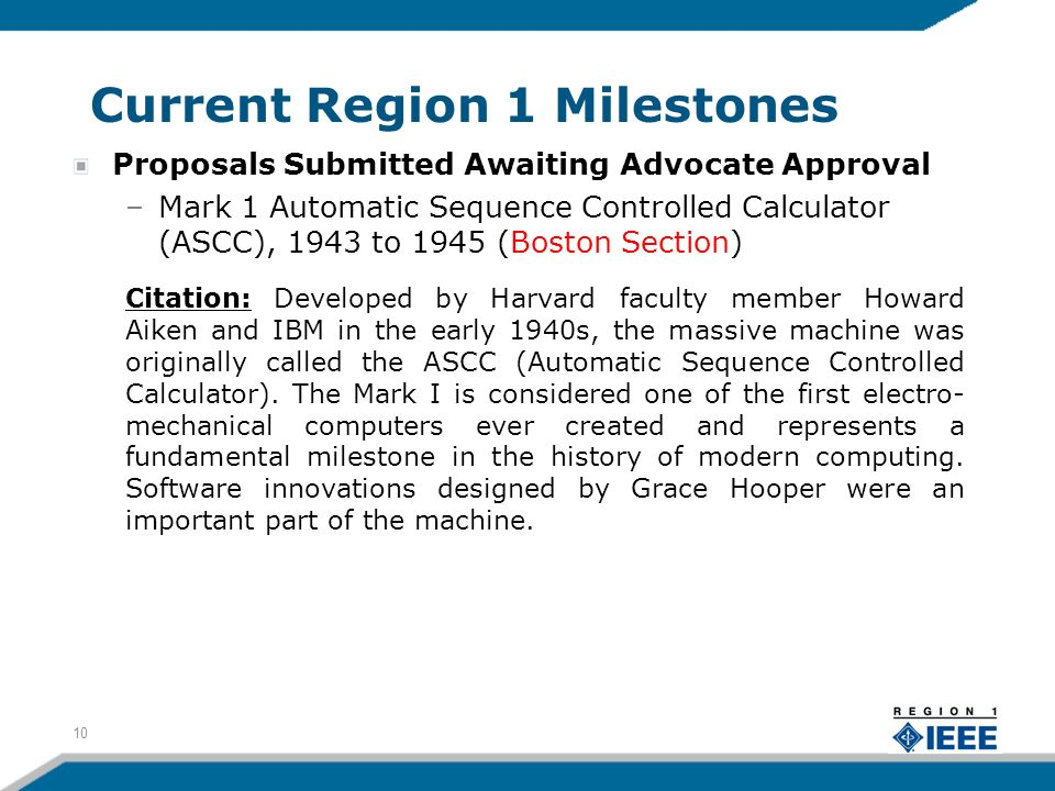 Current Region 1 Milestones Proposals Submitted Awaiting Advocate Approval –Mark 1 Automatic Sequence Controlled Calculator (ASCC), 1943 to 1945 (Boston Section) Citation: Developed by Harvard faculty member Howard Aiken and IBM in the early 1940s, the massive machine was originally called the ASCC (Automatic Sequence Controlled Calculator).
