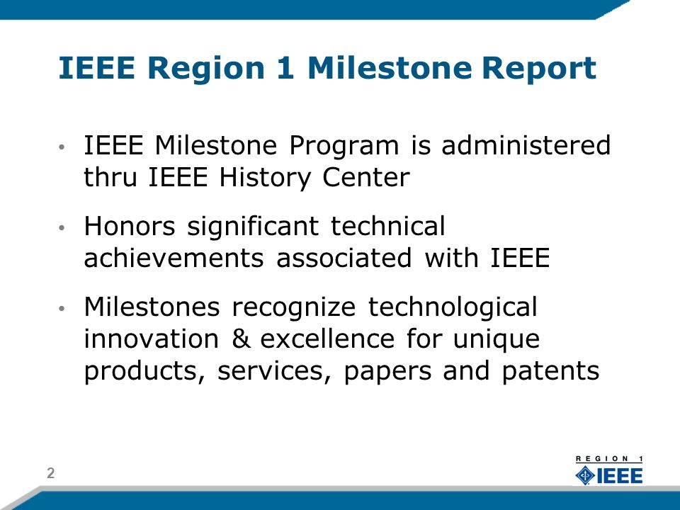 IEEE Region 1 Milestone Report IEEE Milestone Program is administered thru IEEE History Center Honors significant technical achievements associated with IEEE Milestones recognize technological innovation & excellence for unique products, services, papers and patents 2