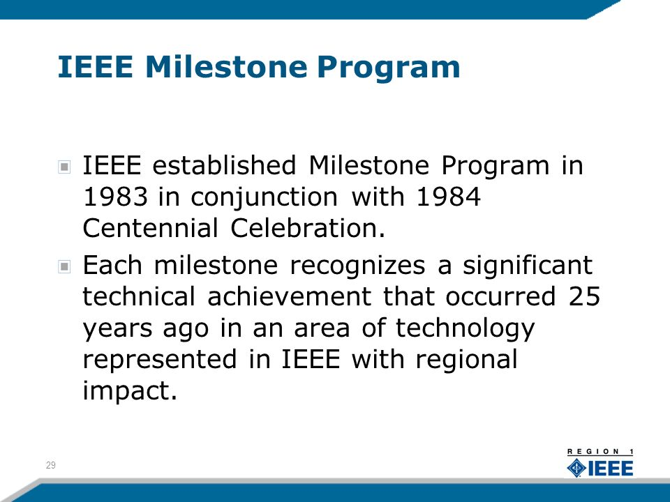 IEEE Milestone Program IEEE established Milestone Program in 1983 in conjunction with 1984 Centennial Celebration. Each milestone recognizes a signifi