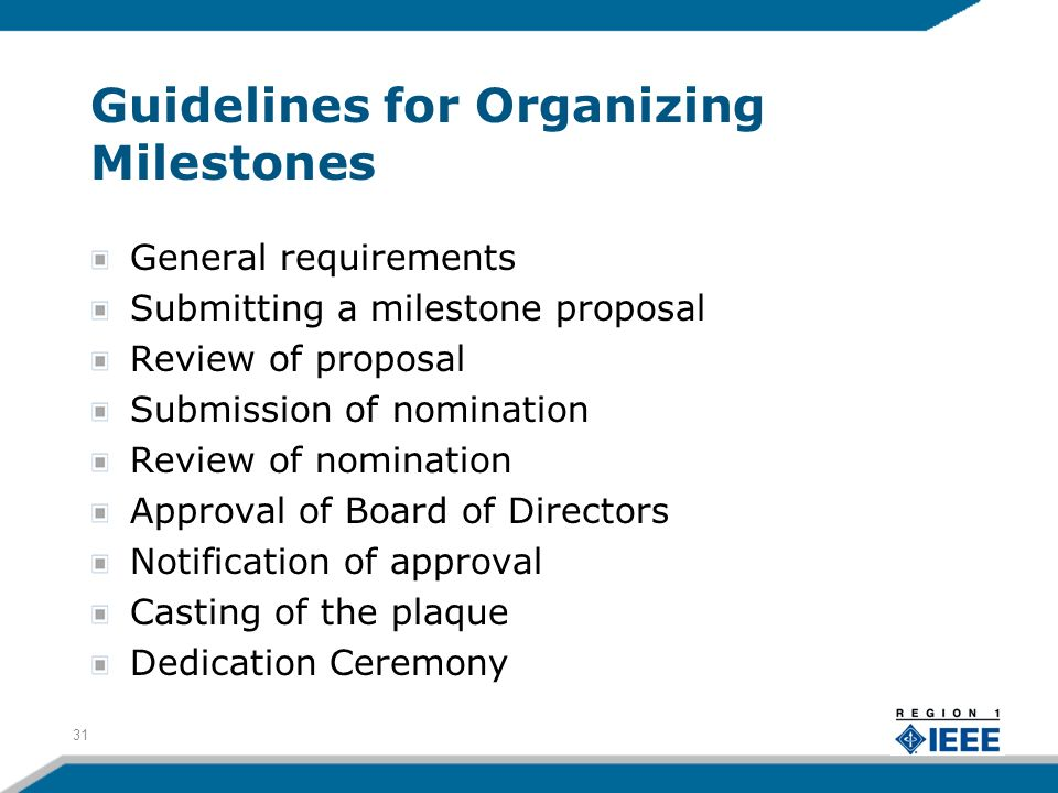 Guidelines for Organizing Milestones General requirements Submitting a milestone proposal Review of proposal Submission of nomination Review of nomination Approval of Board of Directors Notification of approval Casting of the plaque Dedication Ceremony 31