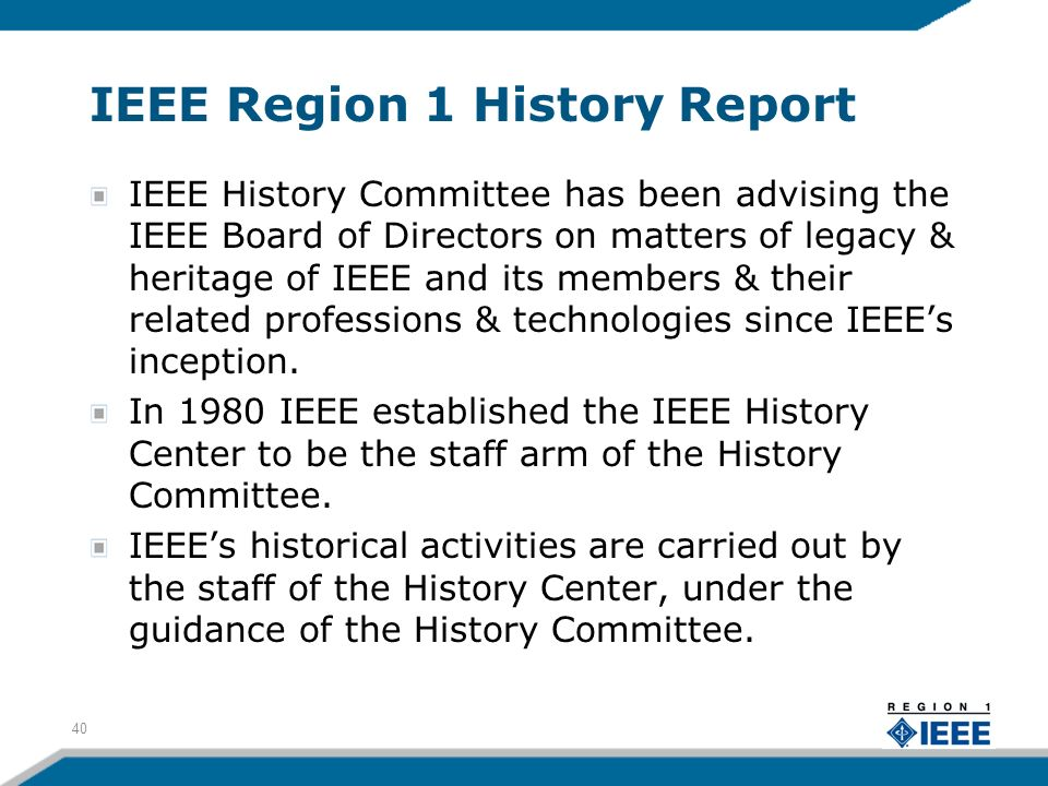 IEEE Region 1 History Report IEEE History Committee has been advising the IEEE Board of Directors on matters of legacy & heritage of IEEE and its members & their related professions & technologies since IEEEs inception.