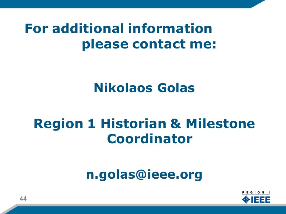 For additional information please contact me: Nikolaos Golas Region 1 Historian & Milestone Coordinator n.golas@ieee.org 44