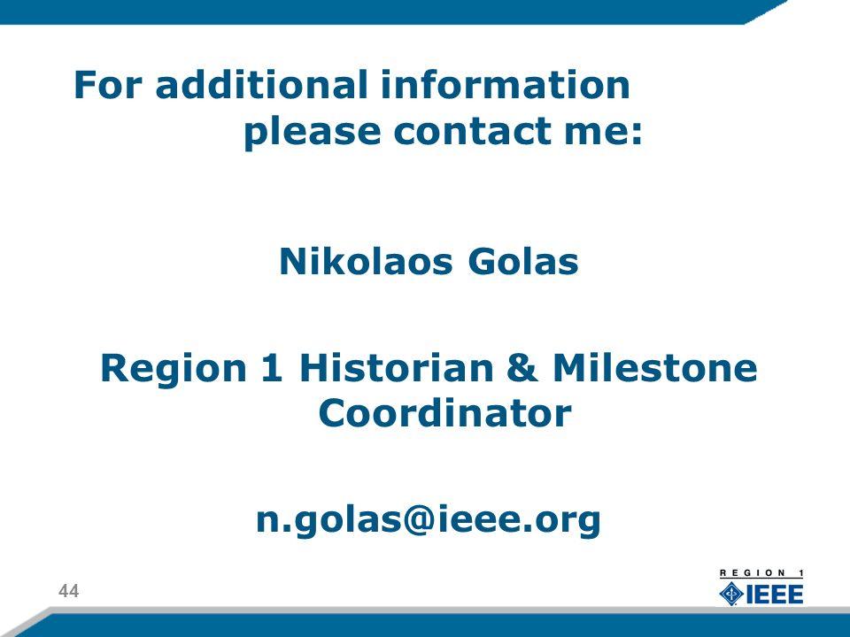 For additional information please contact me: Nikolaos Golas Region 1 Historian & Milestone Coordinator n.golas@ieee.org 44