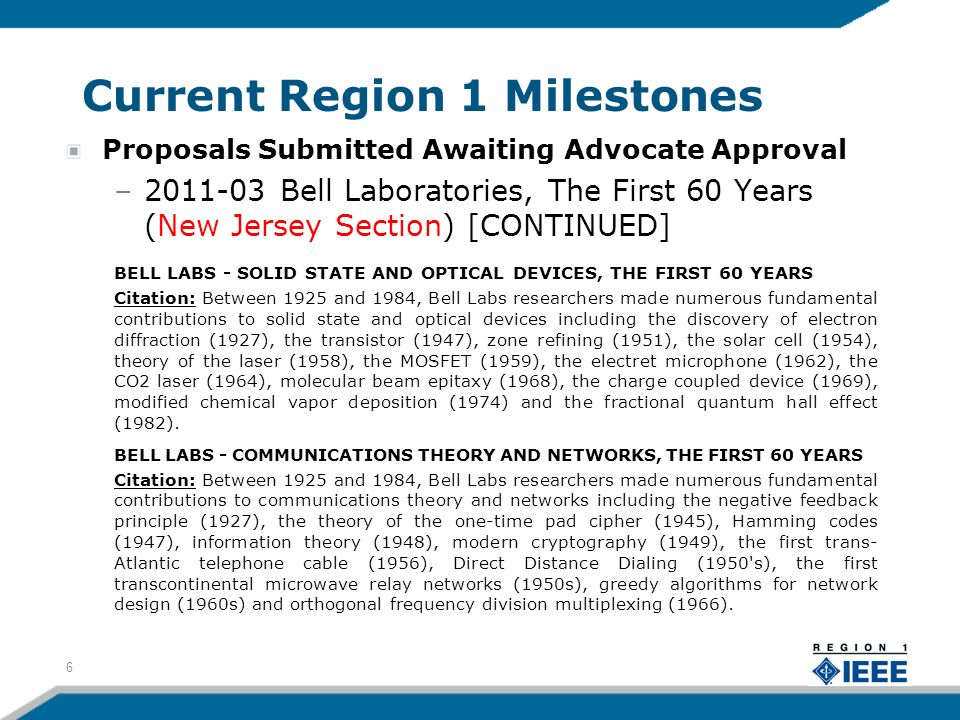 Current Region 1 Milestones Proposals Submitted Awaiting Advocate Approval –2011-03 Bell Laboratories, The First 60 Years (New Jersey Section) [CONTINUED] BELL LABS - SOLID STATE AND OPTICAL DEVICES, THE FIRST 60 YEARS Citation: Between 1925 and 1984, Bell Labs researchers made numerous fundamental contributions to solid state and optical devices including the discovery of electron diffraction (1927), the transistor (1947), zone refining (1951), the solar cell (1954), theory of the laser (1958), the MOSFET (1959), the electret microphone (1962), the CO2 laser (1964), molecular beam epitaxy (1968), the charge coupled device (1969), modified chemical vapor deposition (1974) and the fractional quantum hall effect (1982).