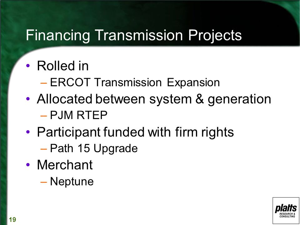 19 Financing Transmission Projects Rolled in –ERCOT Transmission Expansion Allocated between system & generation –PJM RTEP Participant funded with firm rights –Path 15 Upgrade Merchant –Neptune