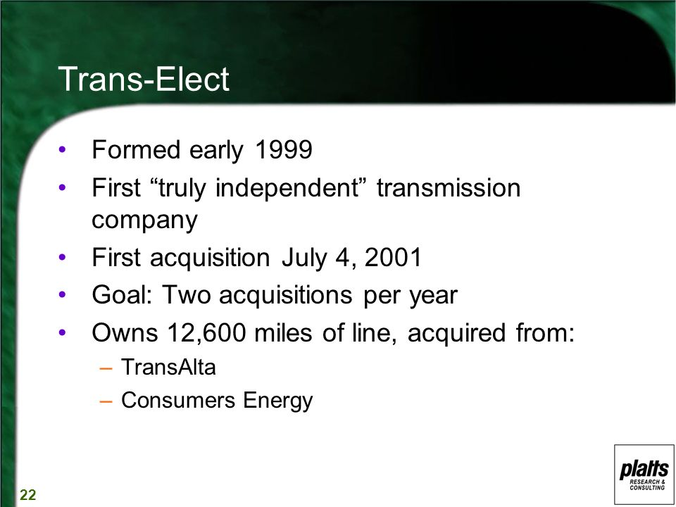 22 Trans-Elect Formed early 1999 First truly independent transmission company First acquisition July 4, 2001 Goal: Two acquisitions per year Owns 12,600 miles of line, acquired from: –TransAlta –Consumers Energy