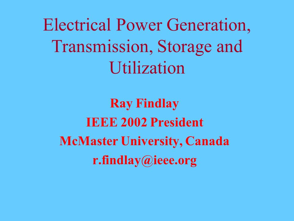 Electrical Power Generation, Transmission, Storage and Utilization Ray Findlay IEEE 2002 President McMaster University, Canada r.findlay@ieee.org