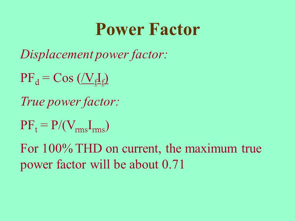 Power Factor Displacement power factor: PF d = Cos (/V f I f ) True power factor: PF t = P/(V rms I rms ) For 100% THD on current, the maximum true po