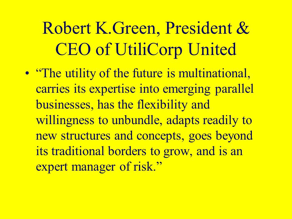 Robert K.Green, President & CEO of UtiliCorp United The utility of the future is multinational, carries its expertise into emerging parallel businesse