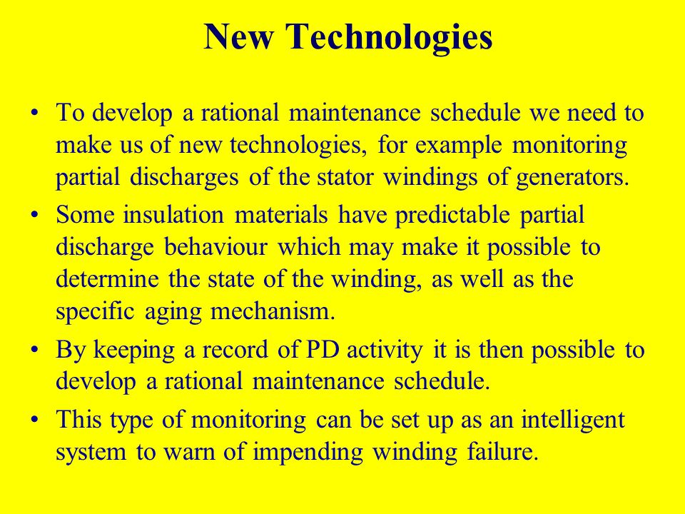 New Technologies To develop a rational maintenance schedule we need to make us of new technologies, for example monitoring partial discharges of the stator windings of generators.