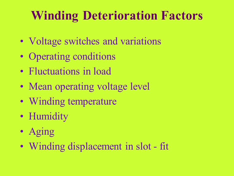Winding Deterioration Factors Voltage switches and variations Operating conditions Fluctuations in load Mean operating voltage level Winding temperatu