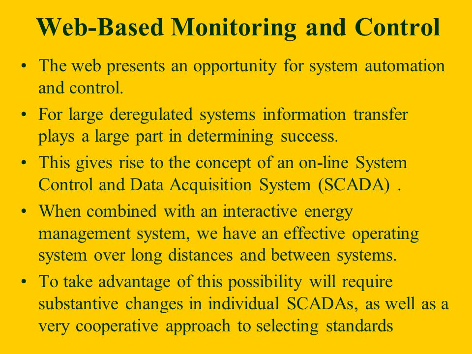 Web-Based Monitoring and Control The web presents an opportunity for system automation and control. For large deregulated systems information transfer
